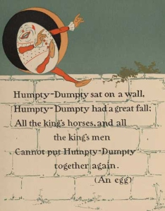 Humpty Dumpty sat on a wall Humpty Dumpty had a great fall All the kings horses and all the king's men Couldn't put Humpty together again